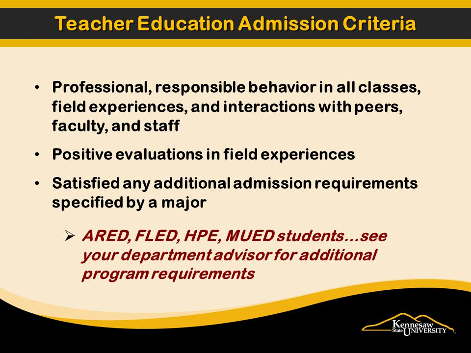 Professional, responsible behavior in all classes, field experiences, and interactions with peers, faculty, and staff Positive evaluations in field experiences Satisfied any additional admission requirements specified by a major Teacher Education Admission Criteria ARED, FLED, HPE, MUED students…see your department advisor for additional program requirements