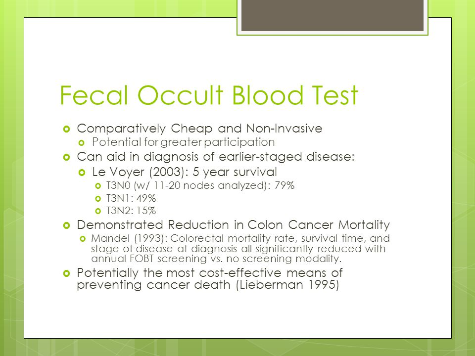 Fecal Occult Blood Test Comparatively Cheap and Non-Invasive Potential for greater participation Can aid in diagnosis of earlier-staged disease: Le Voyer (2003): 5 year survival T3N0 (w/ 11-20 nodes analyzed): 79% T3N1: 49% T3N2: 15% Demonstrated Reduction in Colon Cancer Mortality Mandel (1993): Colorectal mortality rate, survival time, and stage of disease at diagnosis all significantly reduced with annual FOBT screening vs.