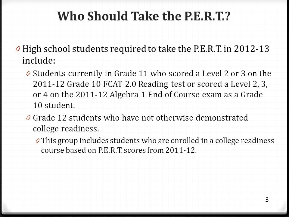 Who Should Take the P.E.R.T.? 0 High school students required to take the P.E.R.T. in 2012-13 include: 0 Students currently in Grade 11 who scored a L