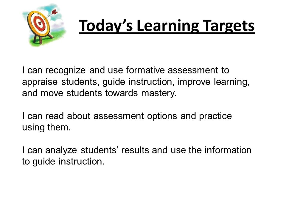 Todays Learning Targets I can recognize and use formative assessment to appraise students, guide instruction, improve learning, and move students towards mastery.