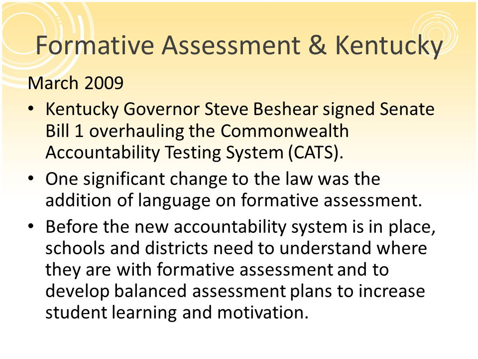 Formative Assessment & Kentucky March 2009 Kentucky Governor Steve Beshear signed Senate Bill 1 overhauling the Commonwealth Accountability Testing System (CATS).