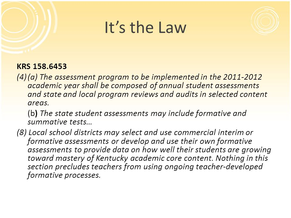 Its the Law KRS 158.6453 (4)(a) The assessment program to be implemented in the 2011-2012 academic year shall be composed of annual student assessments and state and local program reviews and audits in selected content areas.