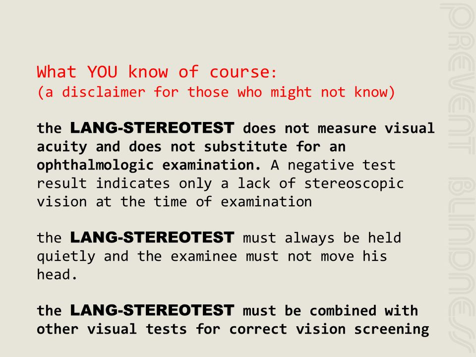 What YOU know of course : (a disclaimer for those who might not know) the LANG-STEREOTEST does not measure visual acuity and does not substitute for a