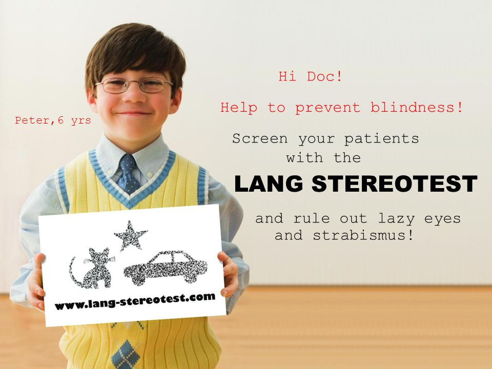 Hi Doc! Help to prevent blindness! Screen your patients with the LANG STEREOTEST and rule out lazy eyes and strabismus! Peter,6 yrs