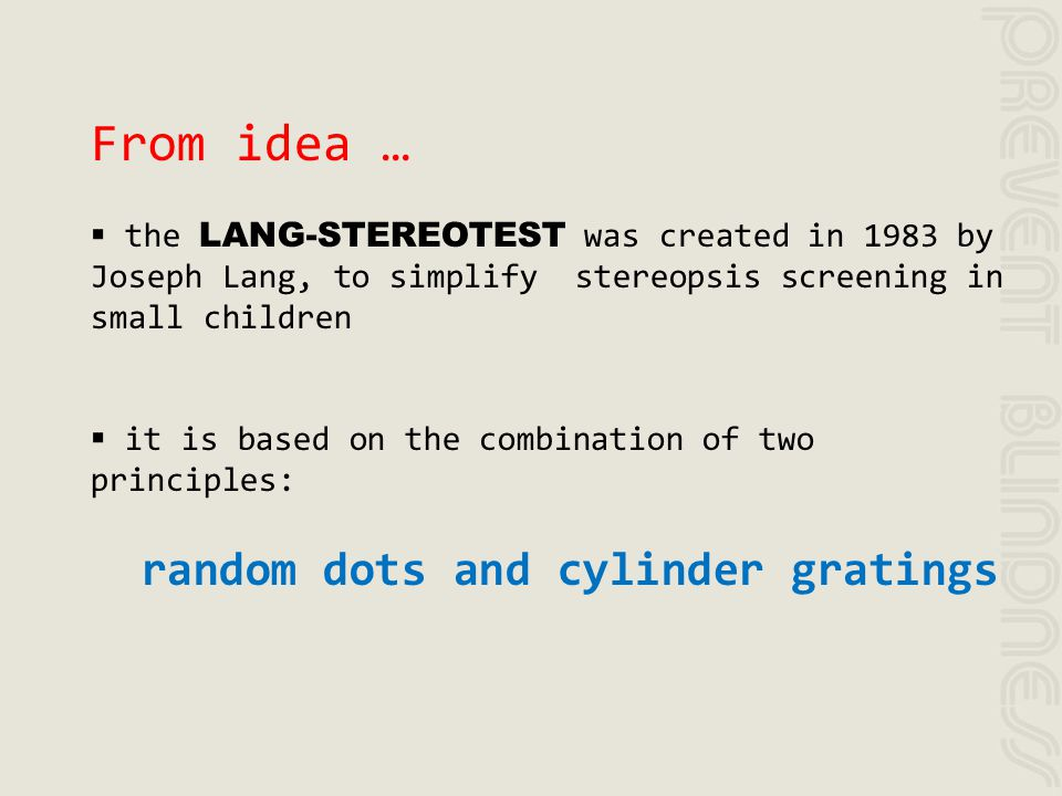 From idea … the LANG-STEREOTEST was created in 1983 by Joseph Lang, to simplify stereopsis screening in small children it is based on the combination