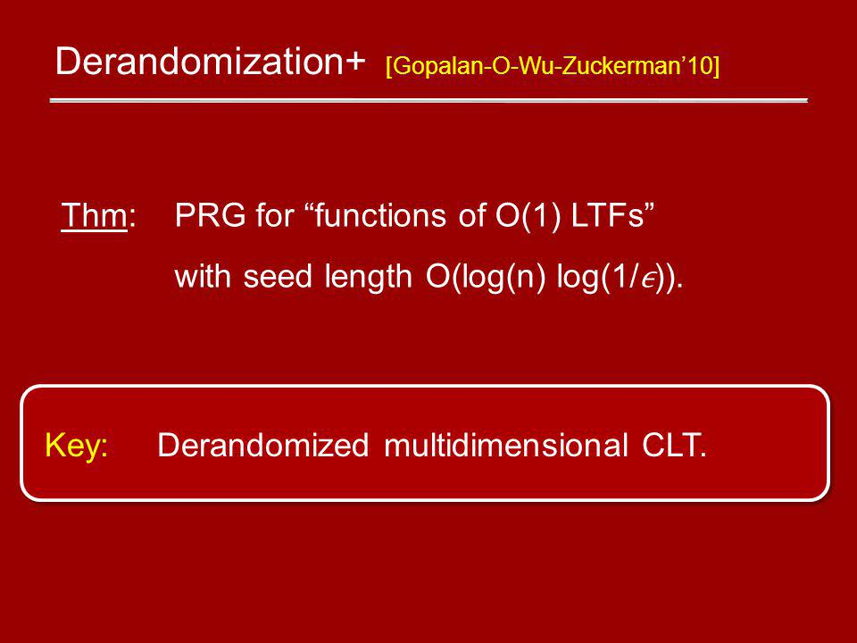 Derandomization+ [Gopalan-O-Wu-Zuckerman10] Thm: PRG for functions of O(1) LTFs with seed length O(log(n) log(1/)).