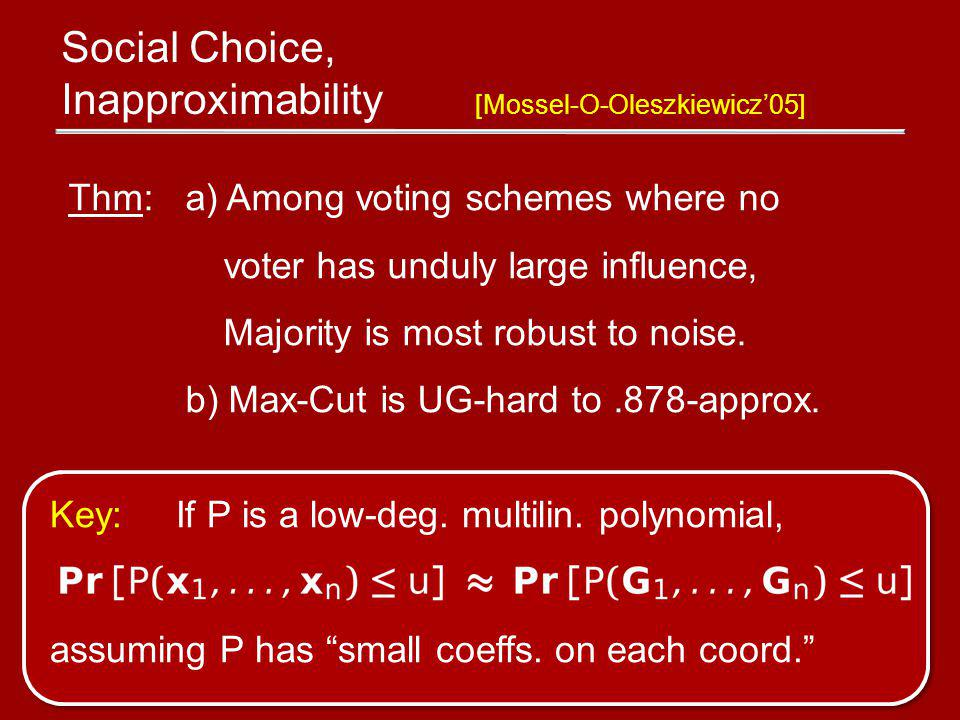 Social Choice, Inapproximability [Mossel-O-Oleszkiewicz05] Thm: a) Among voting schemes where no voter has unduly large influence, Majority is most robust to noise.