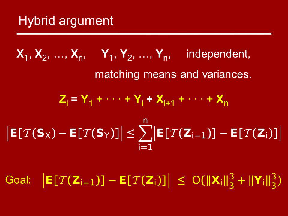 Hybrid argument Z i = Y 1 + · · · + Y i + X i+1 + · · · + X n Goal: X 1, X 2, …, X n, Y 1, Y 2, …, Y n, independent, matching means and variances.