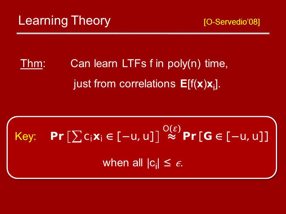 Learning Theory [O-Servedio08] Thm: Can learn LTFs f in poly(n) time, just from correlations E[f(x)x i ].