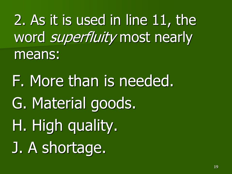 19 2. As it is used in line 11, the word superfluity most nearly means: F. More than is needed. G. Material goods. H. High quality. J. A shortage.