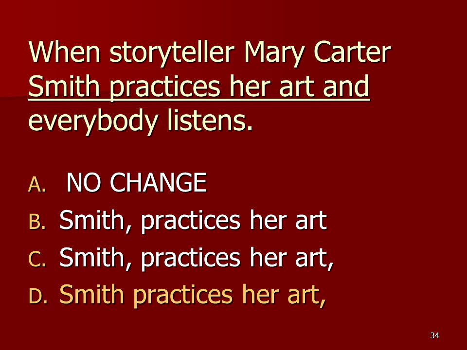 34 When storyteller Mary Carter Smith practices her art and everybody listens. A. NO CHANGE B. Smith, practices her art C. Smith, practices her art, D