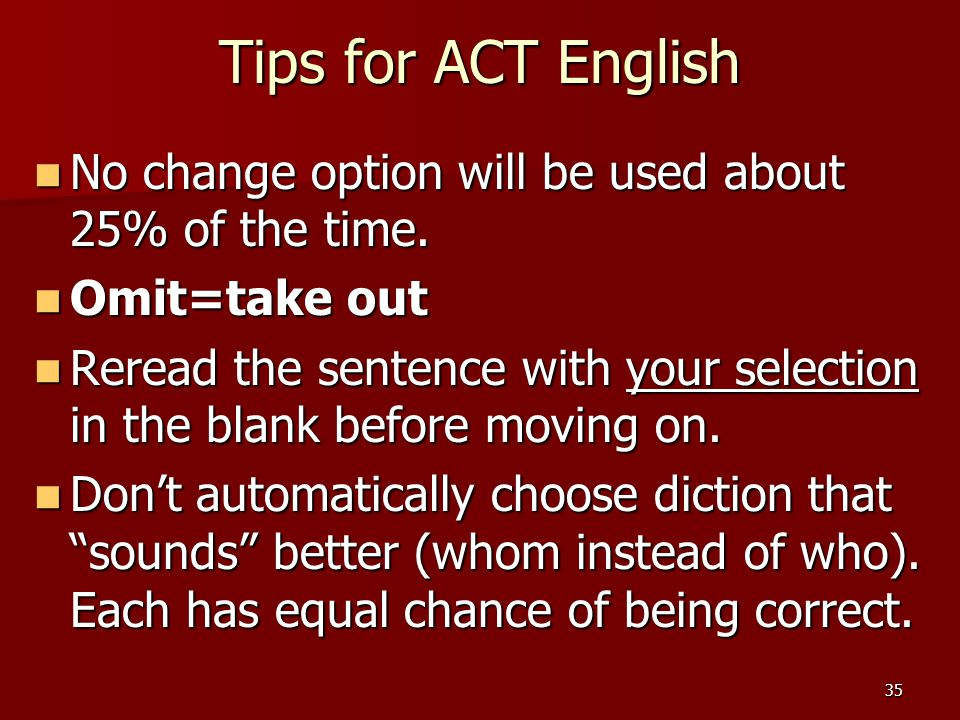 35 Tips for ACT English No change option will be used about 25% of the time. No change option will be used about 25% of the time. Omit=take out Omit=t