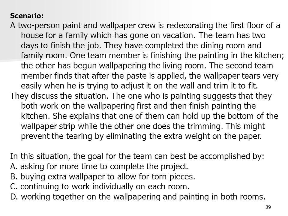 39 Scenario: A two-person paint and wallpaper crew is redecorating the first floor of a house for a family which has gone on vacation. The team has tw