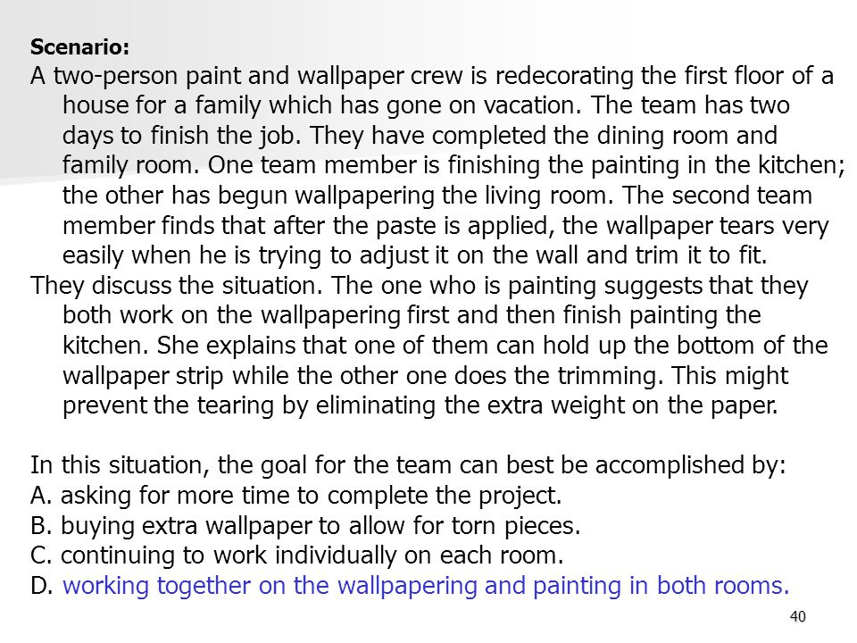 40 Scenario: A two-person paint and wallpaper crew is redecorating the first floor of a house for a family which has gone on vacation. The team has tw