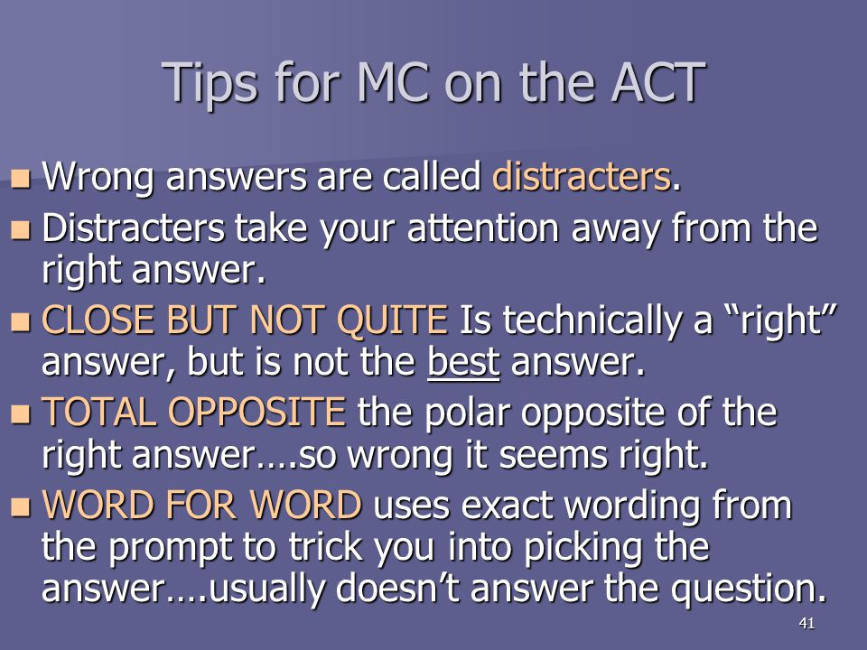 41 Tips for MC on the ACT Wrong answers are called distracters. Wrong answers are called distracters. Distracters take your attention away from the ri