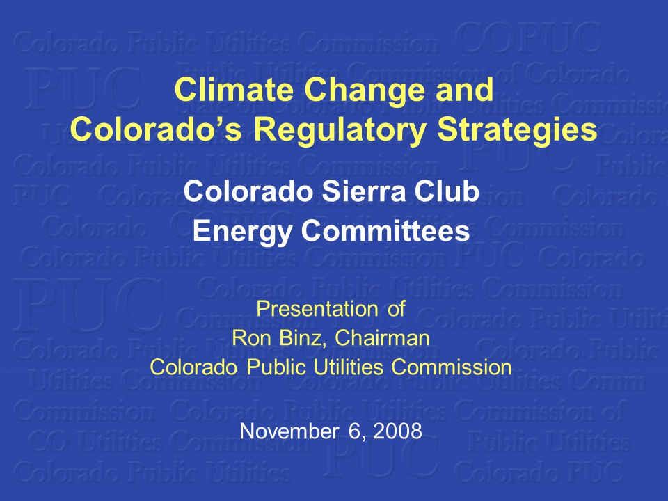 Climate Change and Colorados Regulatory Strategies Colorado Sierra Club Energy Committees Presentation of Ron Binz, Chairman Colorado Public Utilities Commission November 6, 2008