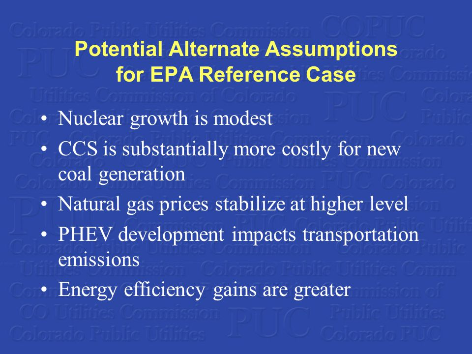 Potential Alternate Assumptions for EPA Reference Case Nuclear growth is modest CCS is substantially more costly for new coal generation Natural gas prices stabilize at higher level PHEV development impacts transportation emissions Energy efficiency gains are greater