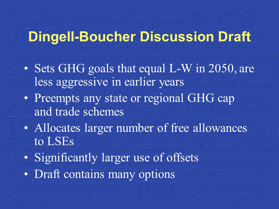 Dingell-Boucher Discussion Draft Sets GHG goals that equal L-W in 2050, are less aggressive in earlier years Preempts any state or regional GHG cap and trade schemes Allocates larger number of free allowances to LSEs Significantly larger use of offsets Draft contains many options