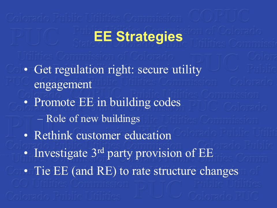 EE Strategies Get regulation right: secure utility engagement Promote EE in building codes –Role of new buildings Rethink customer education Investigate 3 rd party provision of EE Tie EE (and RE) to rate structure changes