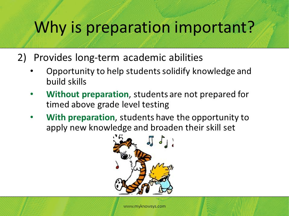 2)Provides long-term academic abilities Opportunity to help students solidify knowledge and build skills Without preparation, students are not prepared for timed above grade level testing With preparation, students have the opportunity to apply new knowledge and broaden their skill set Why is preparation important.