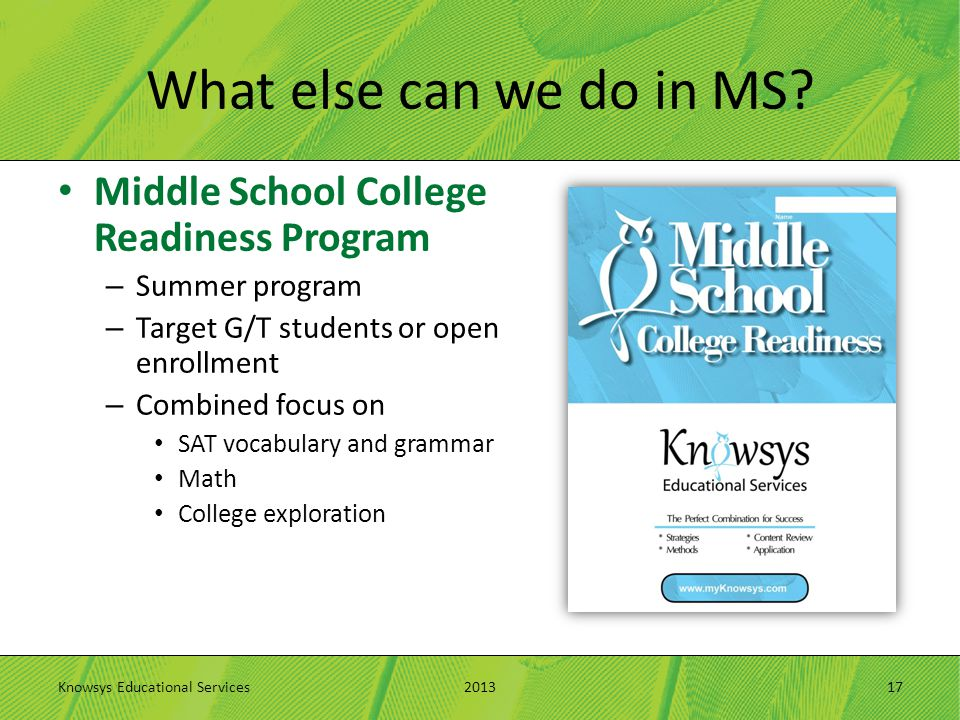 What else can we do in MS? Middle School College Readiness Program – Summer program – Target G/T students or open enrollment – Combined focus on SAT v