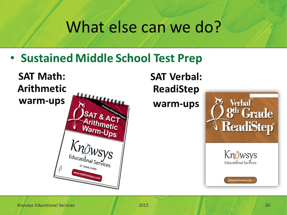 What else can we do? Sustained Middle School Test Prep 2013Knowsys Educational Services20 SAT Math: Arithmetic warm-ups SAT Verbal: ReadiStep warm-ups