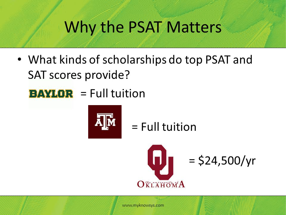 What kinds of scholarships do top PSAT and SAT scores provide? = Full tuition = $24,500/yr Why the PSAT Matters www.myknowsys.com