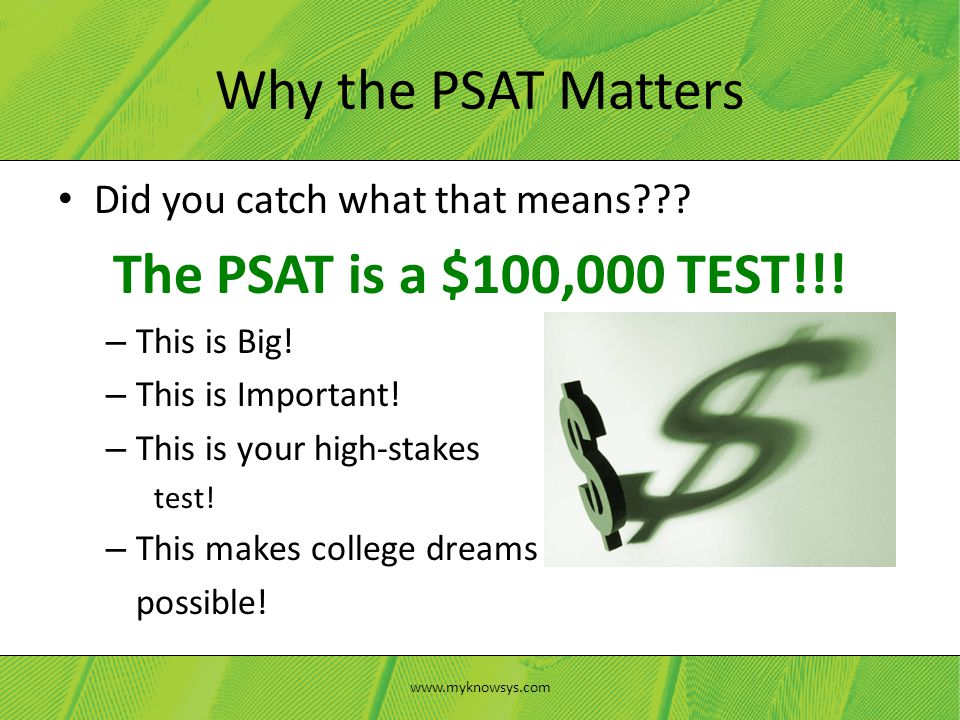 Did you catch what that means . The PSAT is a $100,000 TEST!!.