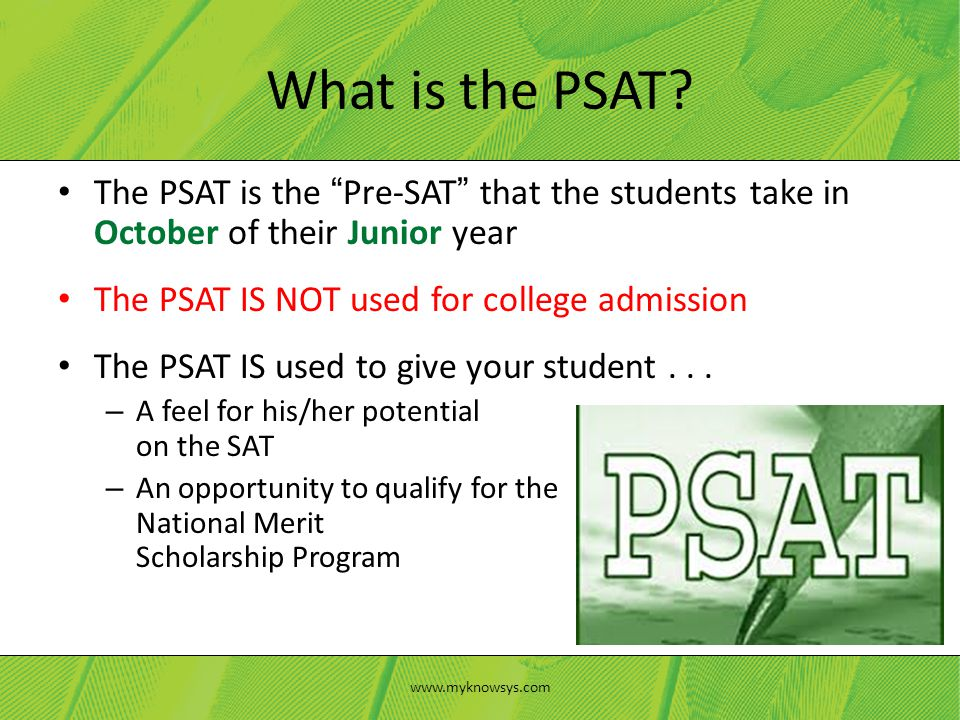 The PSAT is the Pre-SAT that the students take in October of their Junior year The PSAT IS NOT used for college admission The PSAT IS used to give your student...