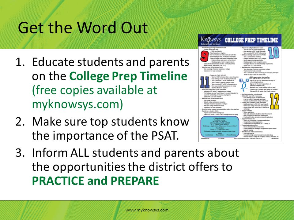 1.Educate students and parents on the College Prep Timeline (free copies available at myknowsys.com) 2.Make sure top students know the importance of the PSAT.