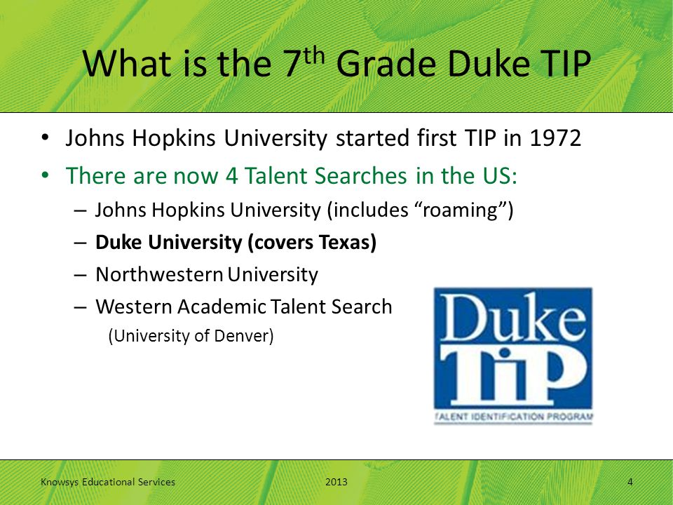 What is the 7 th Grade Duke TIP Johns Hopkins University started first TIP in 1972 There are now 4 Talent Searches in the US: – Johns Hopkins Universi