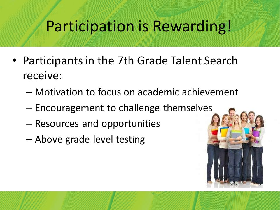 Participation is Rewarding! Participants in the 7th Grade Talent Search receive: – Motivation to focus on academic achievement – Encouragement to chal