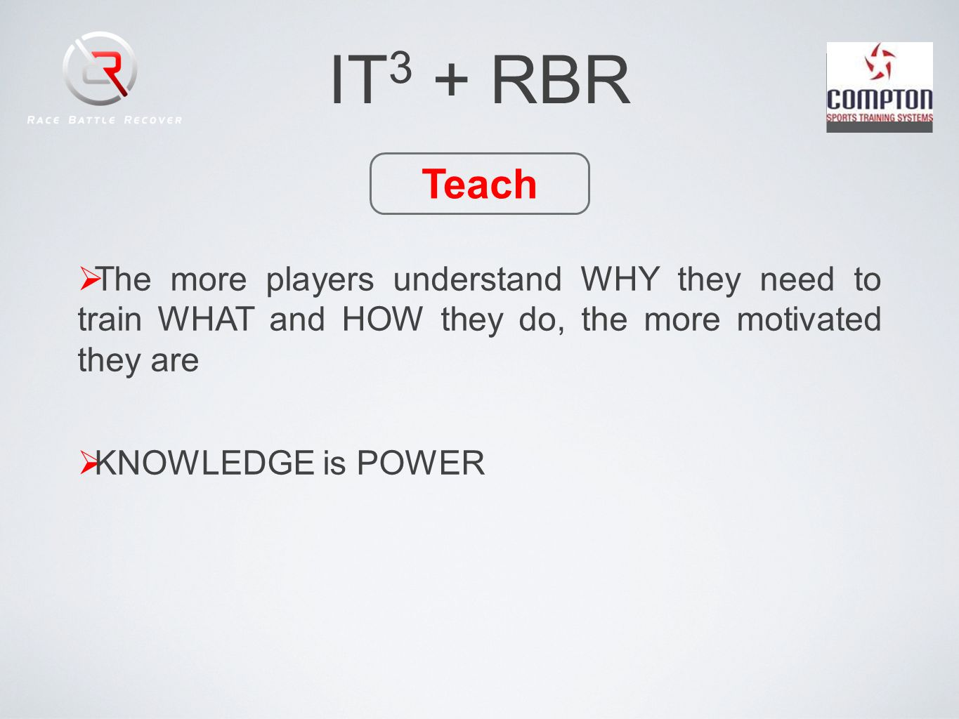 IT 3 + RBR Teach The more players understand WHY they need to train WHAT and HOW they do, the more motivated they are KNOWLEDGE is POWER
