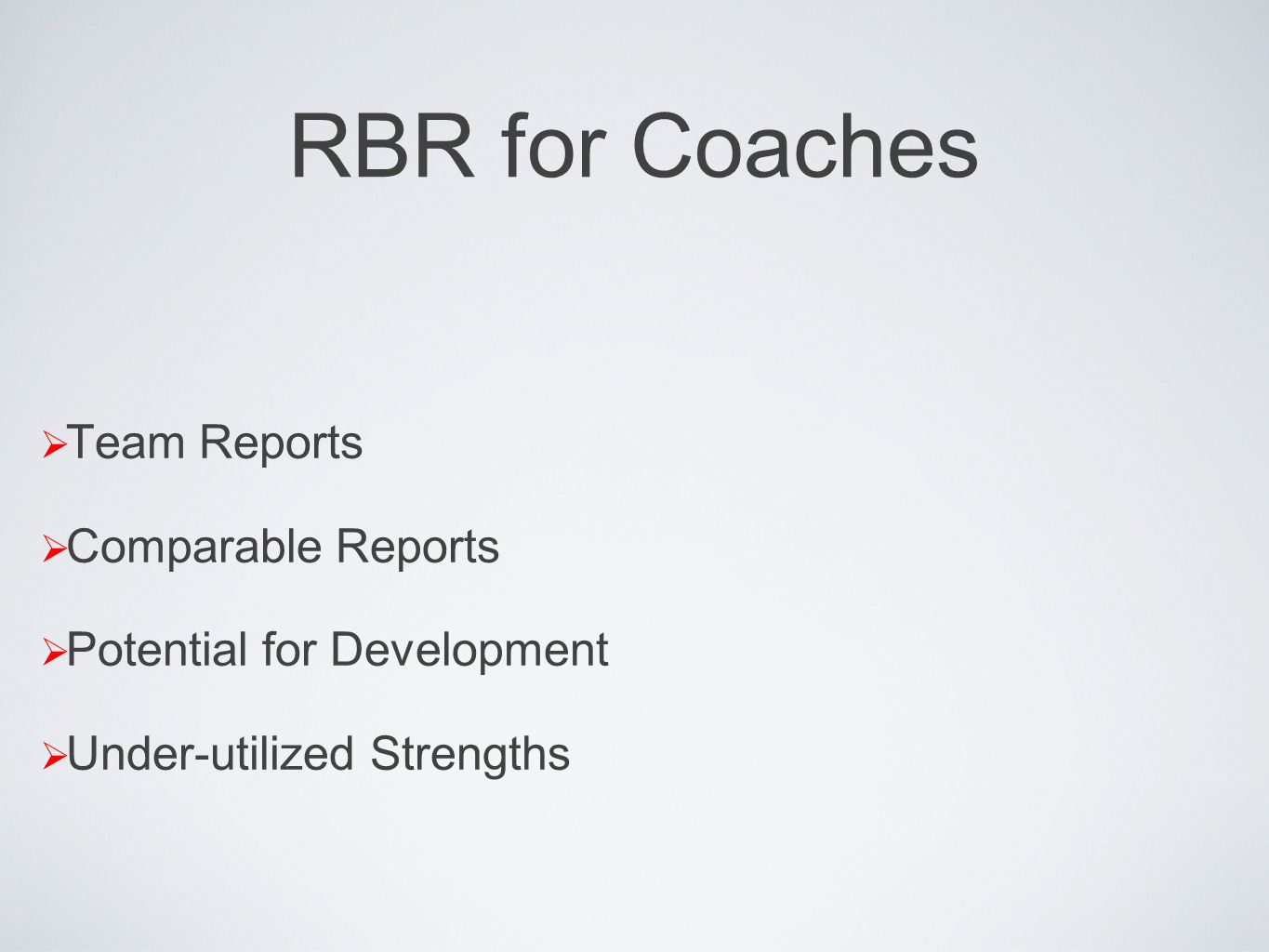 RBR for Coaches Team Reports Comparable Reports Potential for Development Under-utilized Strengths