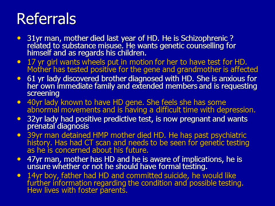 Referrals 31yr man, mother died last year of HD. He is Schizophrenic ? related to substance misuse. He wants genetic counselling for himself and as re