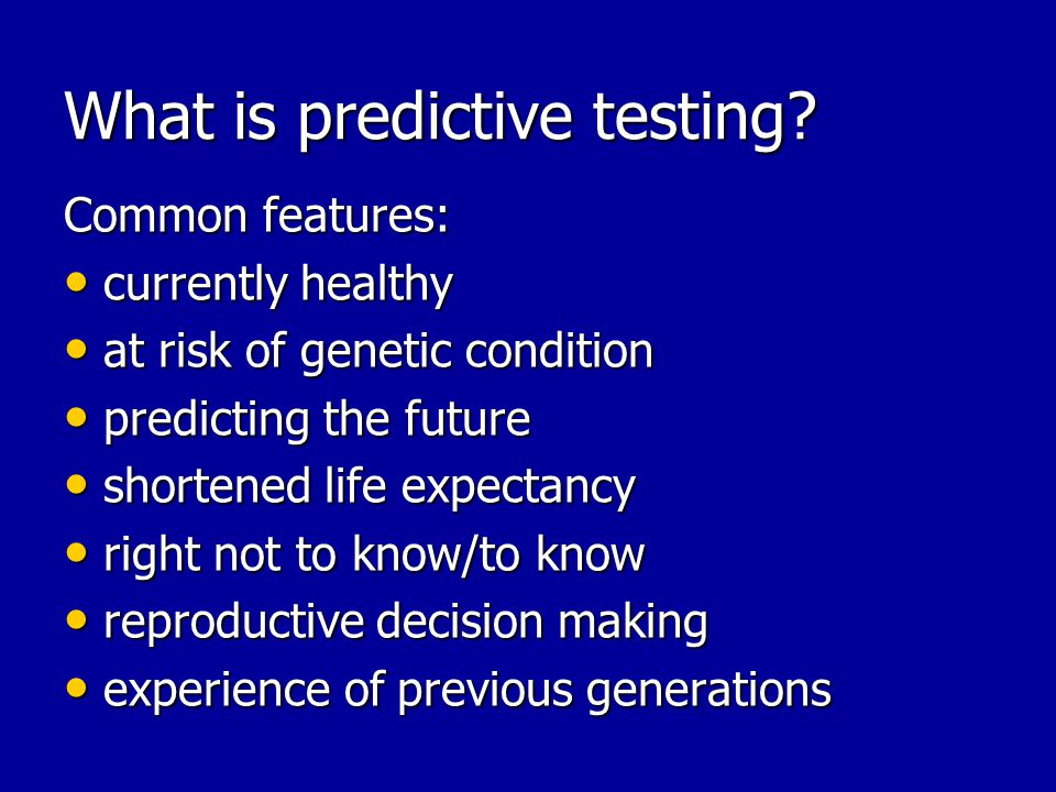 What is predictive testing? Common features: currently healthy currently healthy at risk of genetic condition at risk of genetic condition predicting