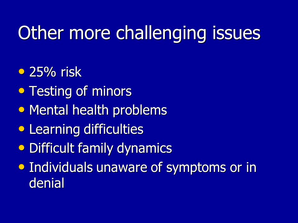 Other more challenging issues 25% risk 25% risk Testing of minors Testing of minors Mental health problems Mental health problems Learning difficultie