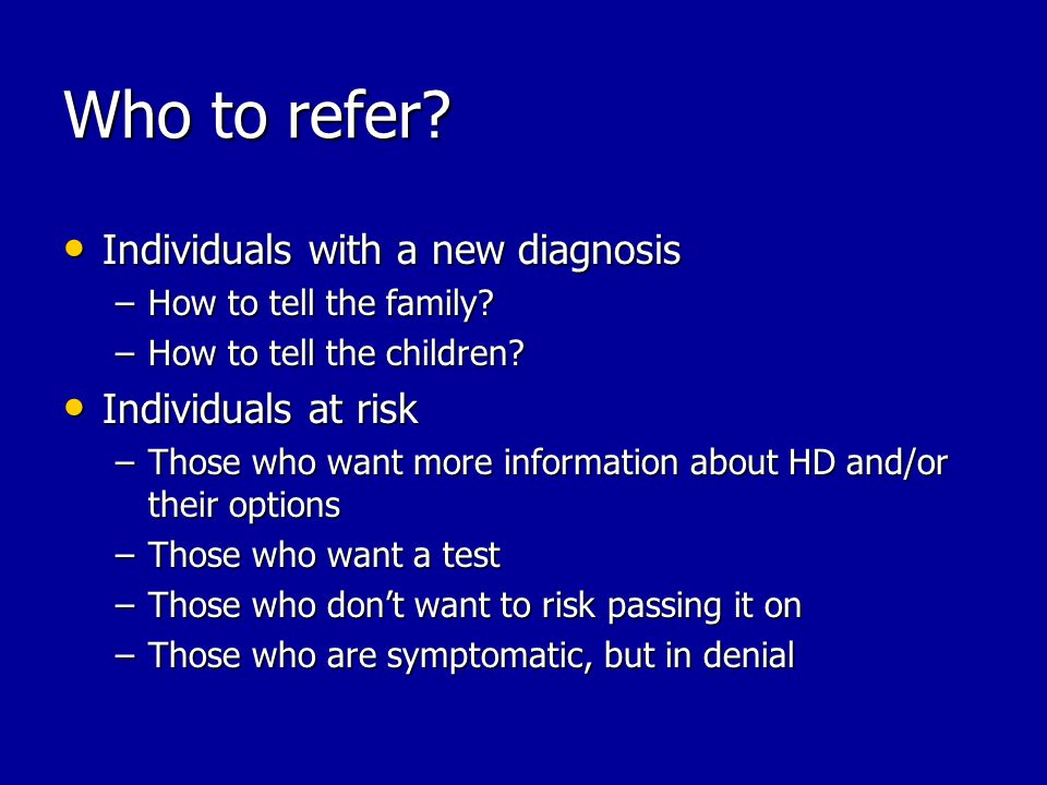 Who to refer? Individuals with a new diagnosis Individuals with a new diagnosis –How to tell the family? –How to tell the children? Individuals at ris