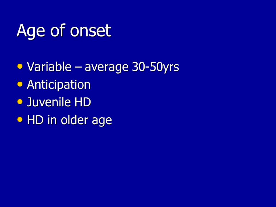 Age of onset Variable – average 30-50yrs Variable – average 30-50yrs Anticipation Anticipation Juvenile HD Juvenile HD HD in older age HD in older age