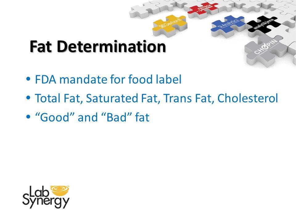 Fat Determination Fat Determination FDA mandate for food label Total Fat, Saturated Fat, Trans Fat, Cholesterol Good and Bad fat