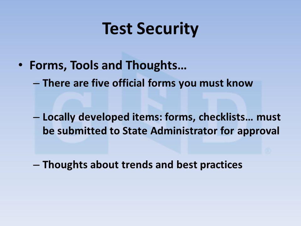 Forms, Tools and Thoughts… – There are five official forms you must know – Locally developed items: forms, checklists… must be submitted to State Administrator for approval – Thoughts about trends and best practices Test Security