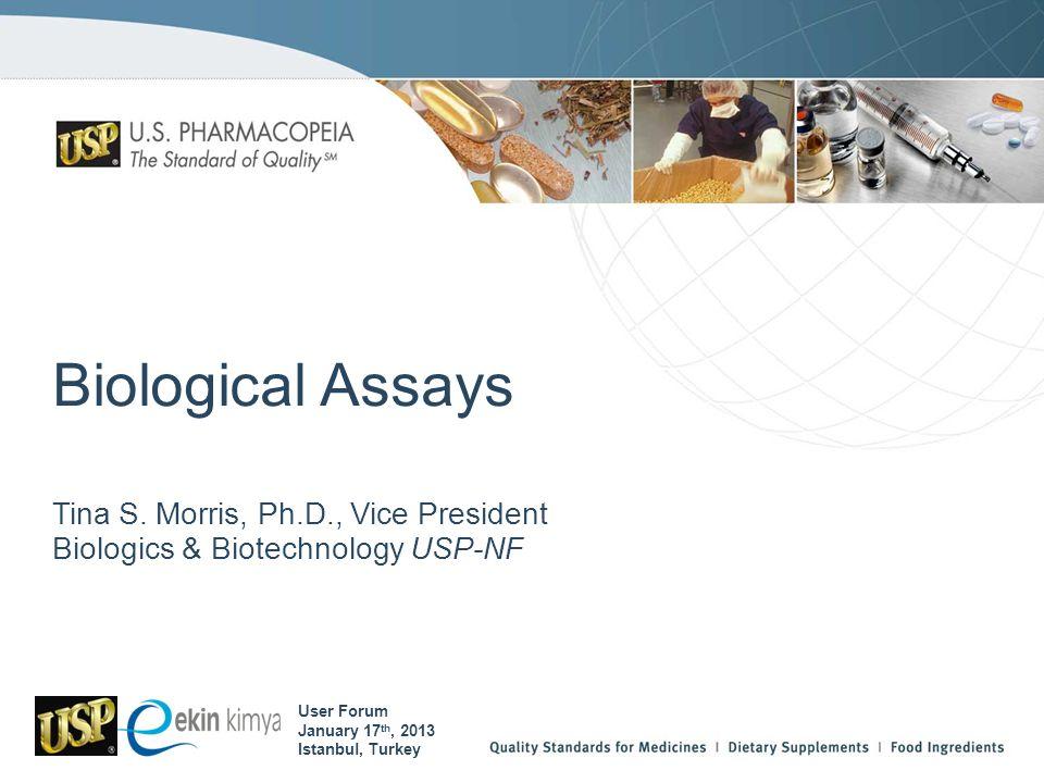Biological Assays Tina S. Morris, Ph.D., Vice President Biologics & Biotechnology USP-NF User Forum January 17 th, 2013 Istanbul, Turkey