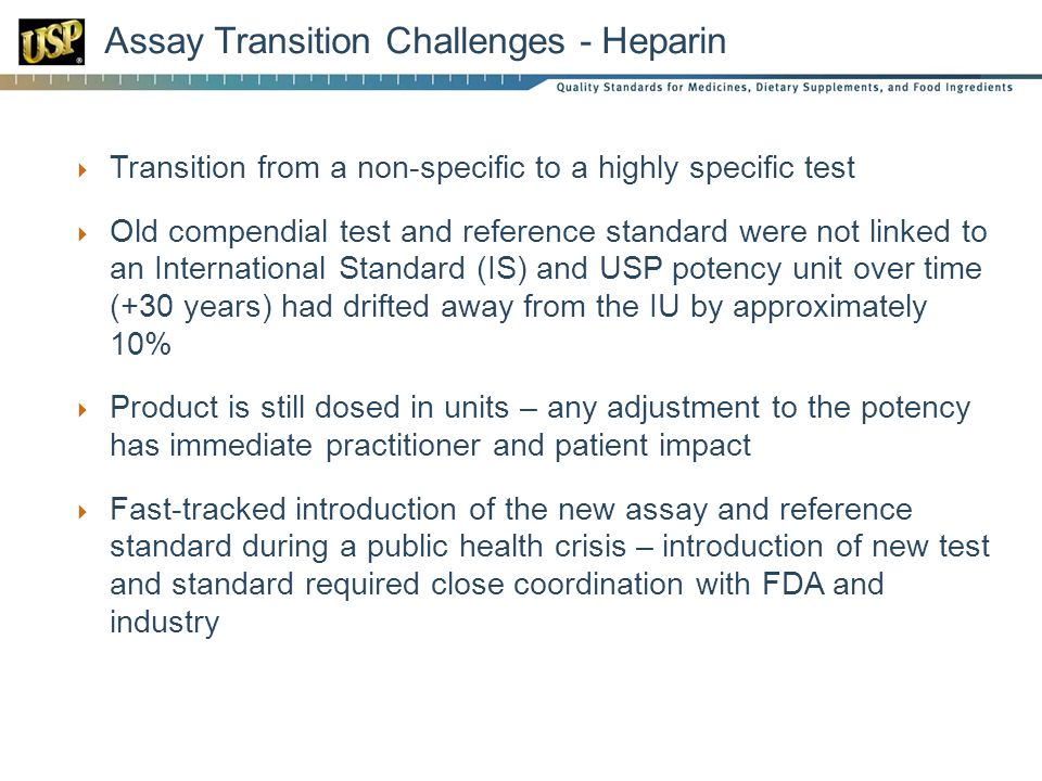 Assay Transition Challenges - Heparin Transition from a non-specific to a highly specific test Old compendial test and reference standard were not linked to an International Standard (IS) and USP potency unit over time (+30 years) had drifted away from the IU by approximately 10% Product is still dosed in units – any adjustment to the potency has immediate practitioner and patient impact Fast-tracked introduction of the new assay and reference standard during a public health crisis – introduction of new test and standard required close coordination with FDA and industry