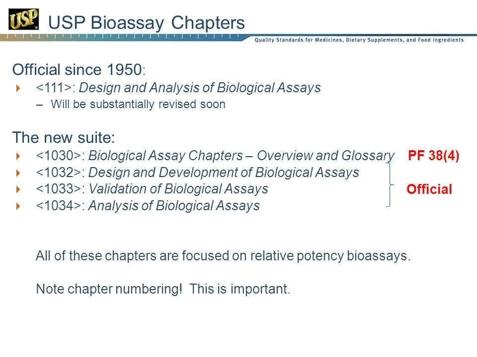 Official since 1950 : : Design and Analysis of Biological Assays –Will be substantially revised soon The new suite: : Biological Assay Chapters – Overview and Glossary PF 38(4) : Design and Development of Biological Assays : Validation of Biological Assays : Analysis of Biological Assays All of these chapters are focused on relative potency bioassays.