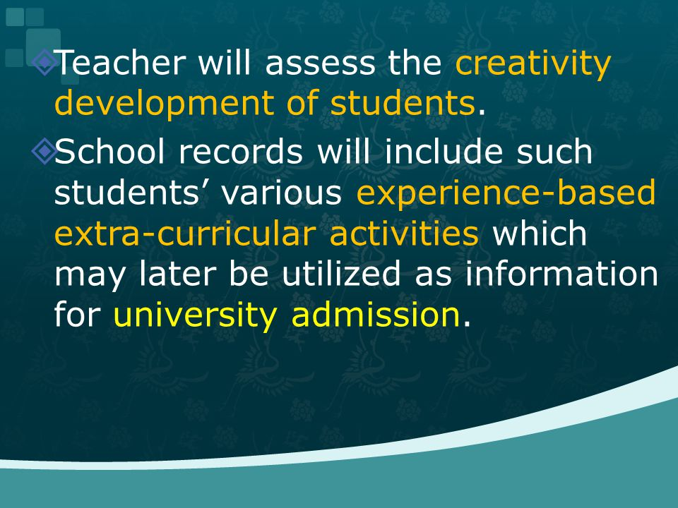 Teacher will assess the creativity development of students. School records will include such students various experience-based extra-curricular activi