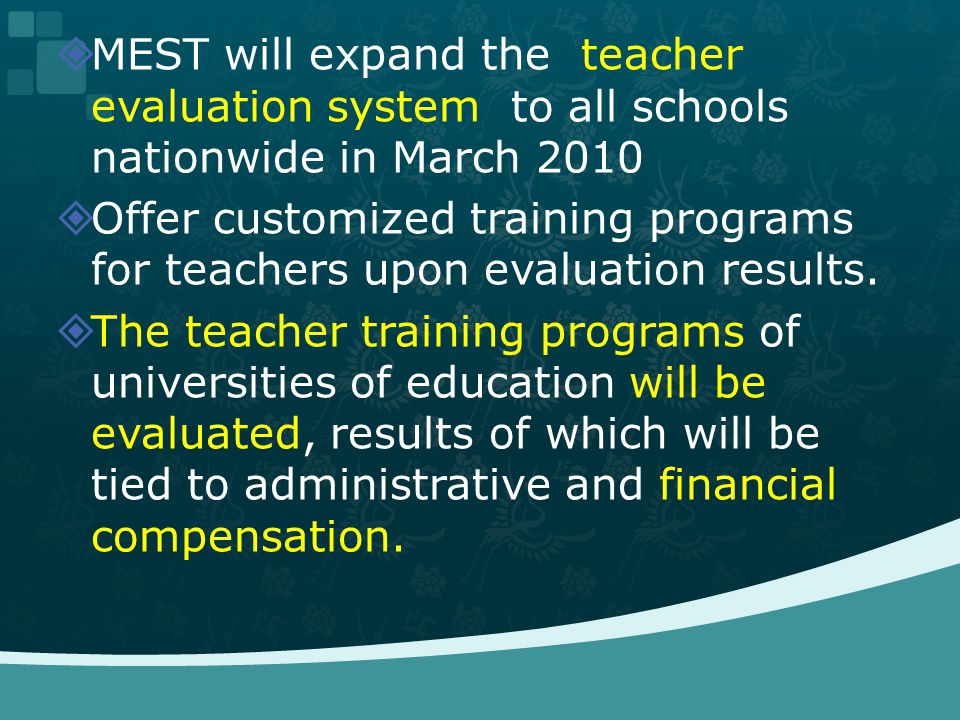 MEST will expand the teacher evaluation system to all schools nationwide in March 2010 Offer customized training programs for teachers upon evaluation