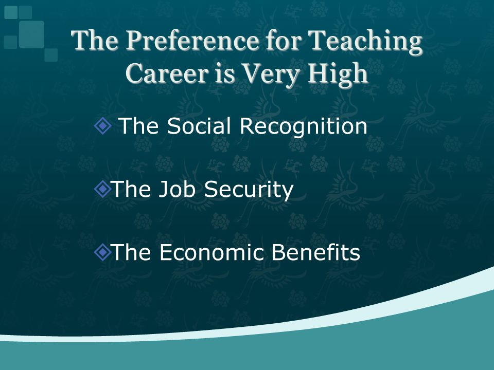 The Preference for Teaching Career is Very High The Social Recognition The Job Security The Economic Benefits