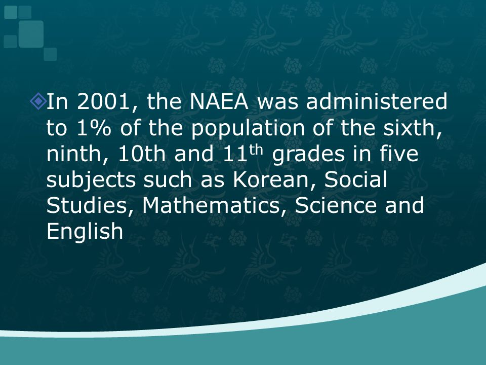 In 2001, the NAEA was administered to 1% of the population of the sixth, ninth, 10th and 11 th grades in five subjects such as Korean, Social Studies,