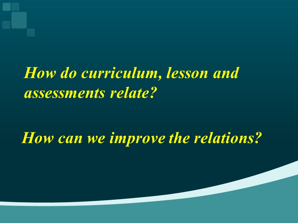 How do curriculum, lesson and assessments relate? How can we improve the relations?