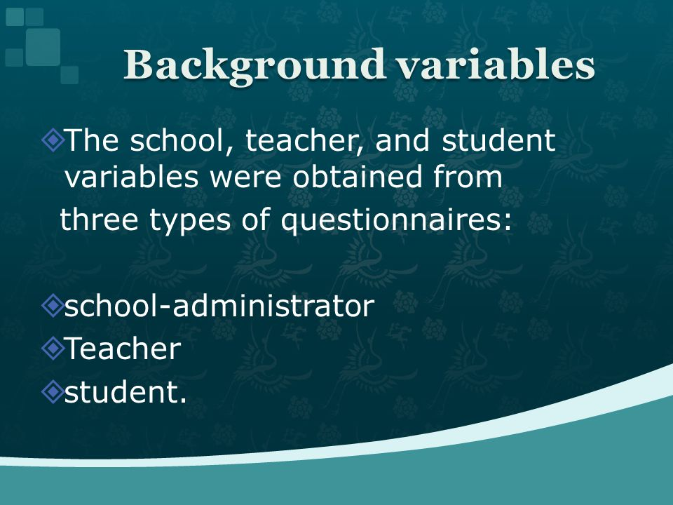 The school, teacher, and student variables were obtained from three types of questionnaires: school-administrator Teacher student. Background variable
